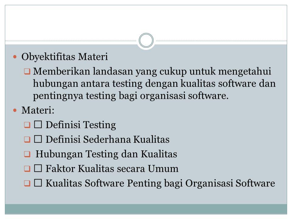 Obyektifitas Materi  Memberikan landasan yang cukup untuk mengetahui hubungan antara testing dengan kualitas software dan pentingnya testing bagi org