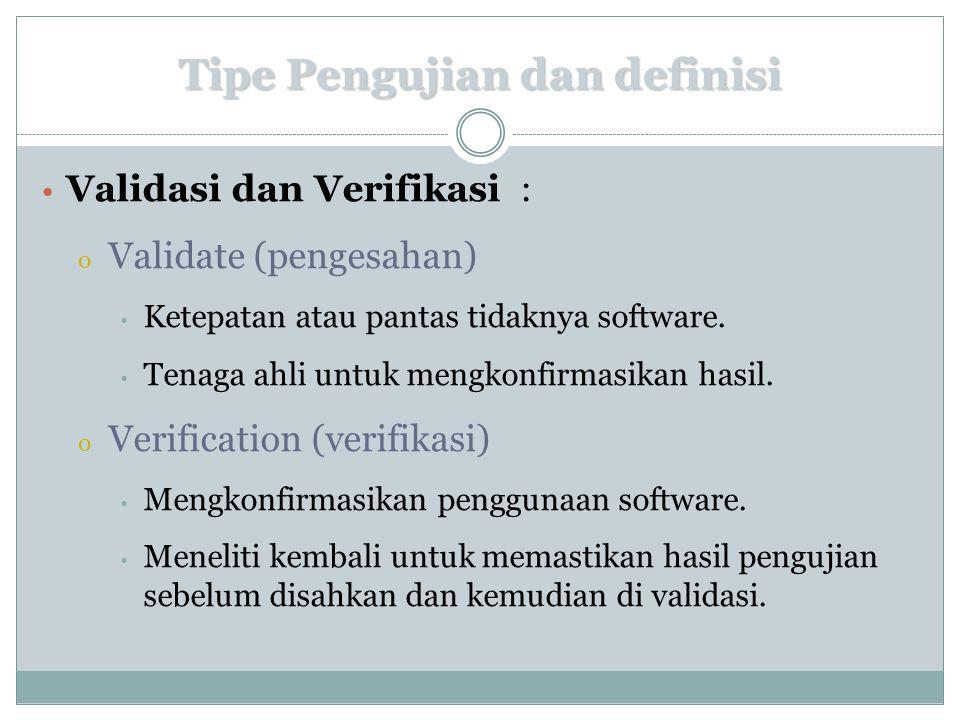 Tipe Pengujian dan definisi Validasi dan Verifikasi : o Validate (pengesahan) Ketepatan atau pantas tidaknya software. Tenaga ahli untuk mengkonfirmas