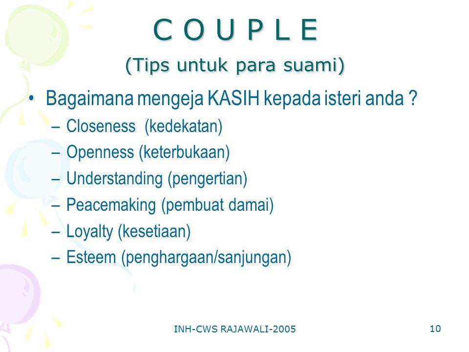 INH-CWS RAJAWALI-2005 10 C O U P L E (Tips untuk para suami) Bagaimana mengeja KASIH kepada isteri anda ? –Closeness (kedekatan) –Openness (keterbukaa