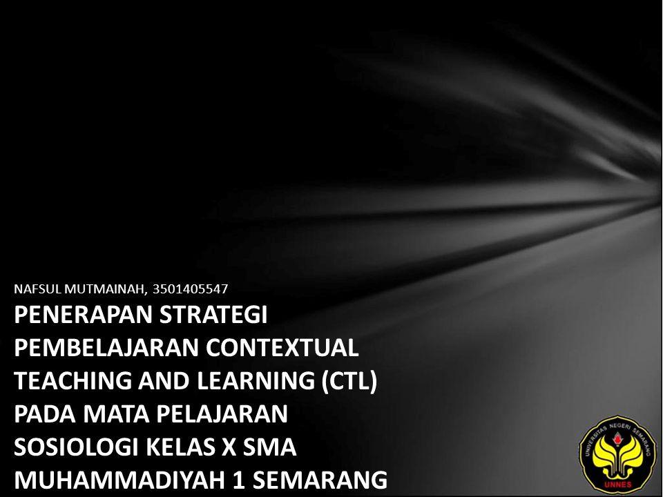 NAFSUL MUTMAINAH, 3501405547 PENERAPAN STRATEGI PEMBELAJARAN CONTEXTUAL TEACHING AND LEARNING (CTL) PADA MATA PELAJARAN SOSIOLOGI KELAS X SMA MUHAMMAD
