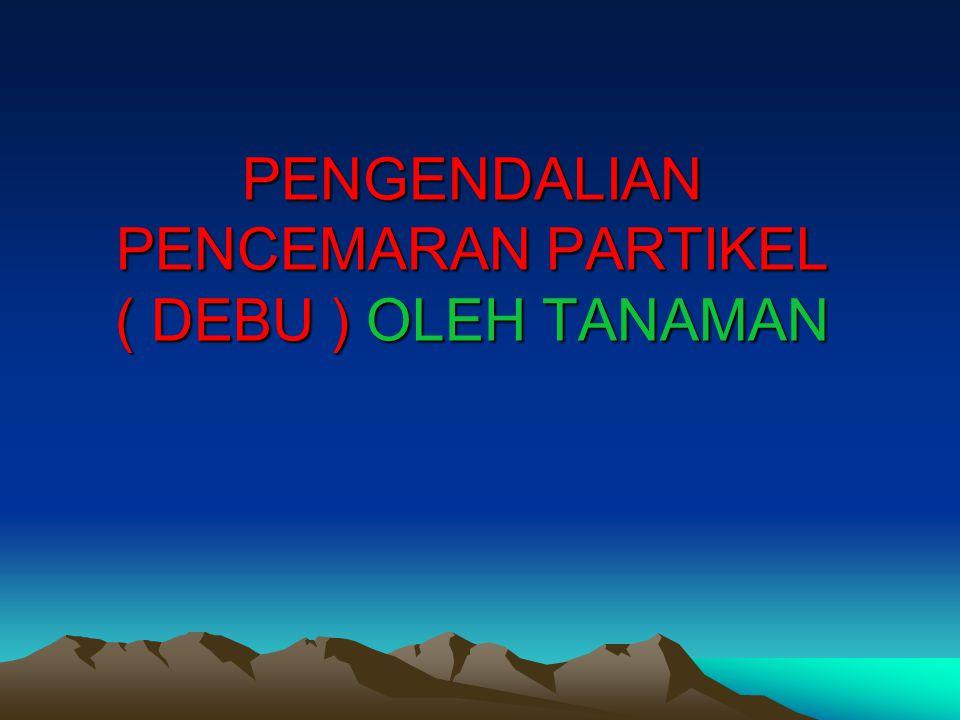 PENGENDALIAN PENCEMARAN PARTIKEL ( DEBU ) OLEH TANAMAN