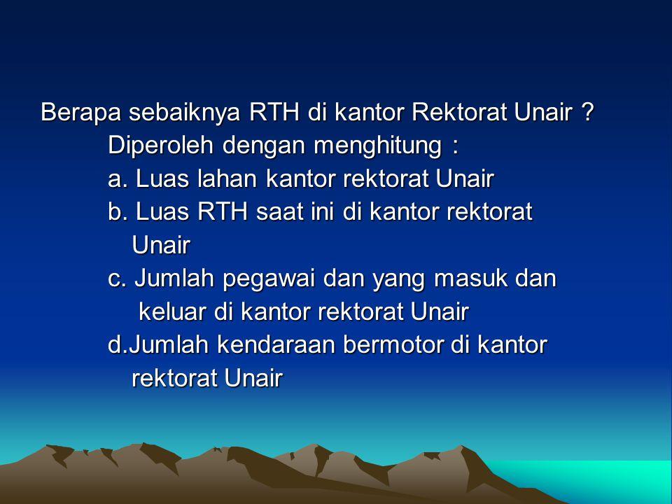 Berapa sebaiknya RTH di kantor Rektorat Unair ? Diperoleh dengan menghitung : a. Luas lahan kantor rektorat Unair b. Luas RTH saat ini di kantor rekto
