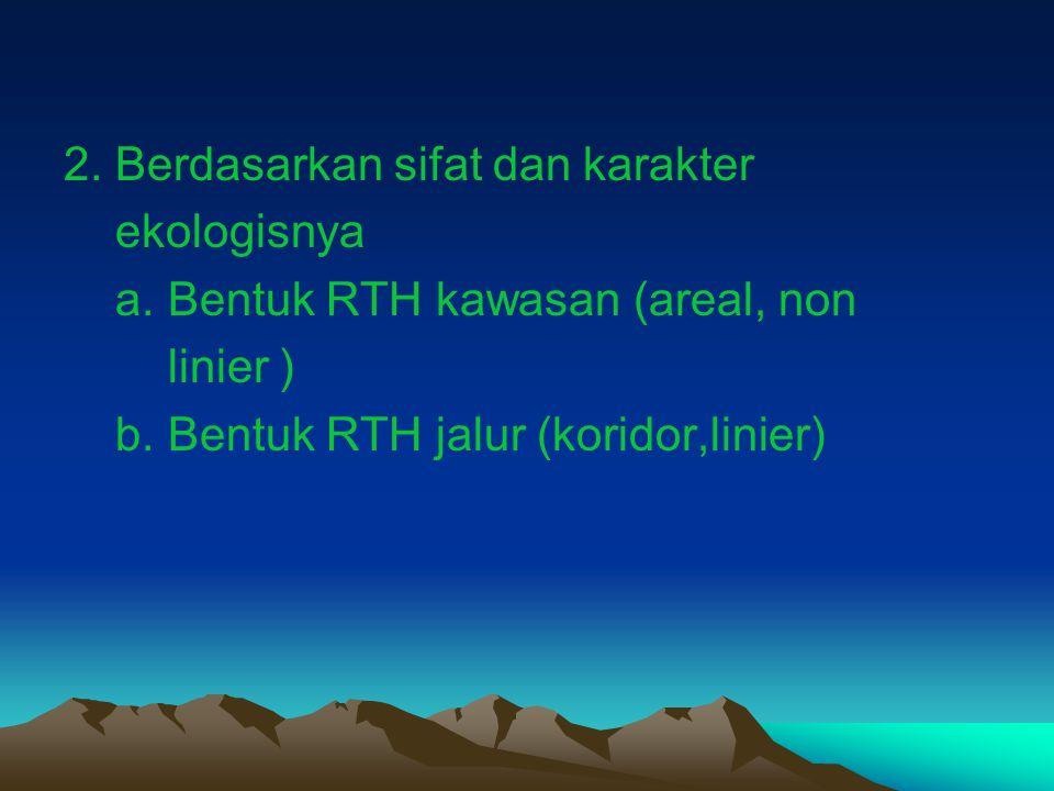 2. Berdasarkan sifat dan karakter ekologisnya a. Bentuk RTH kawasan (areal, non linier ) b. Bentuk RTH jalur (koridor,linier)