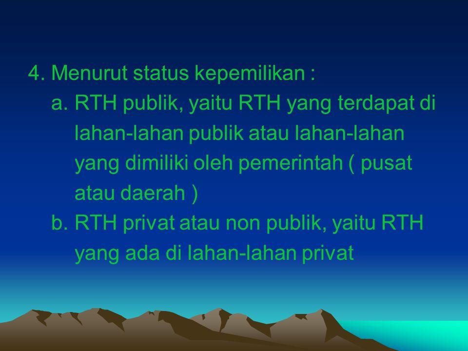 4. Menurut status kepemilikan : a. RTH publik, yaitu RTH yang terdapat di lahan-lahan publik atau lahan-lahan yang dimiliki oleh pemerintah ( pusat at