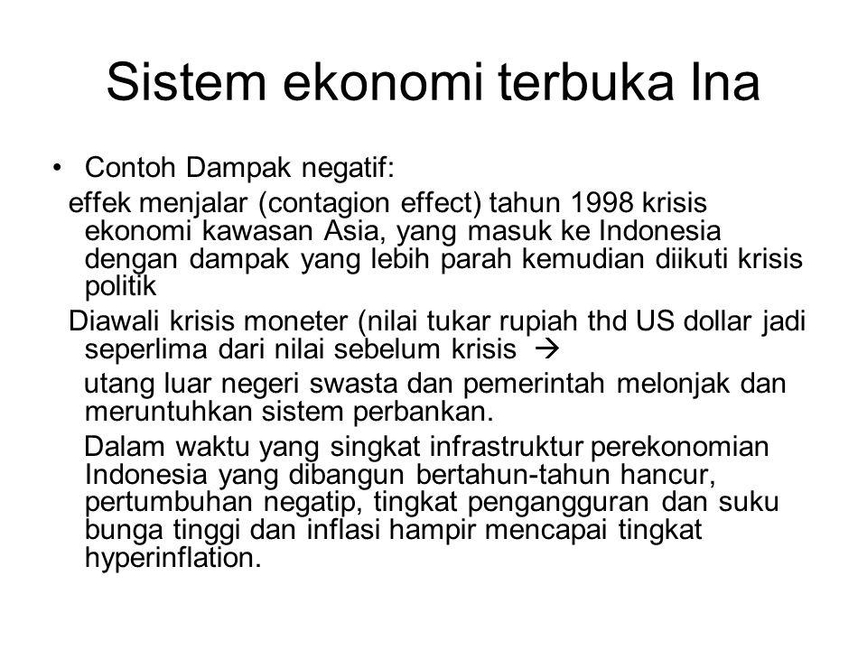 Sistem ekonomi terbuka Ina Contoh Dampak negatif: effek menjalar (contagion effect) tahun 1998 krisis ekonomi kawasan Asia, yang masuk ke Indonesia de