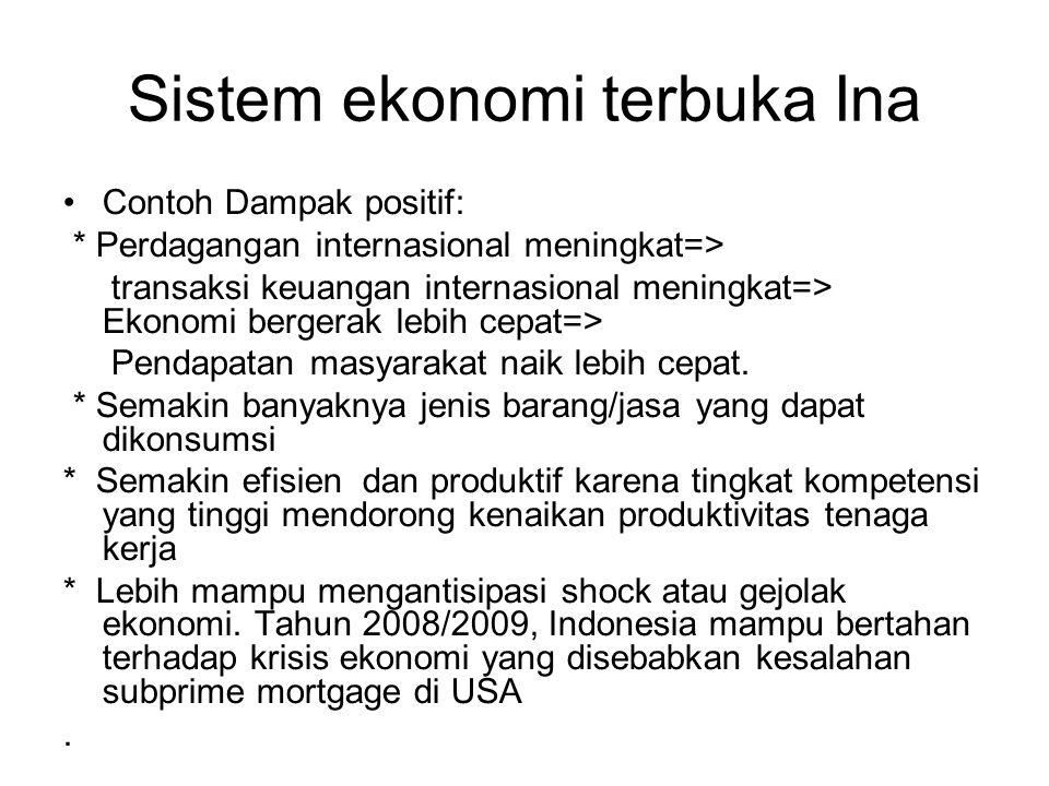 Sistem ekonomi terbuka Ina Contoh Dampak positif: * Perdagangan internasional meningkat=> transaksi keuangan internasional meningkat=> Ekonomi bergerak lebih cepat=> Pendapatan masyarakat naik lebih cepat.