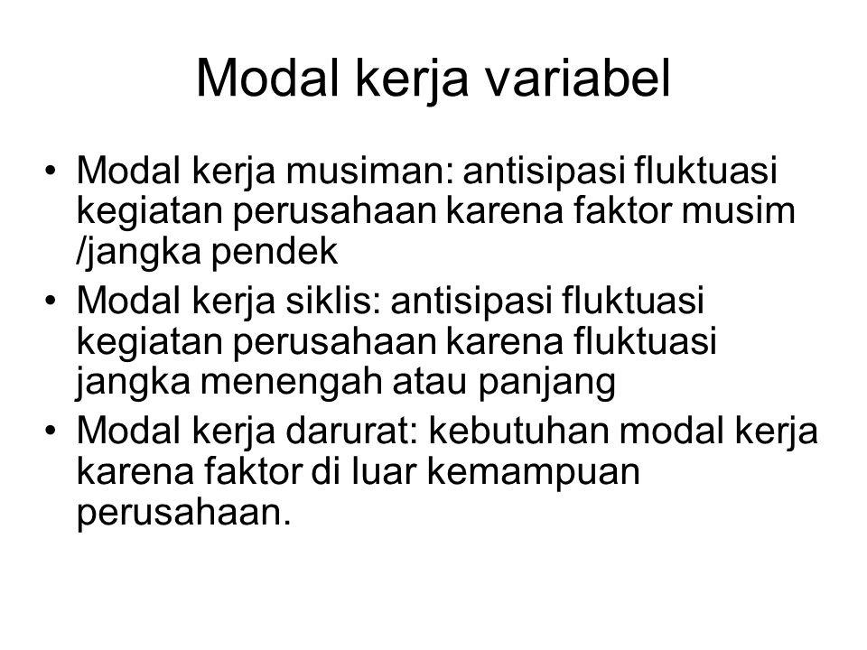 Modal kerja variabel Modal kerja musiman: antisipasi fluktuasi kegiatan perusahaan karena faktor musim /jangka pendek Modal kerja siklis: antisipasi f