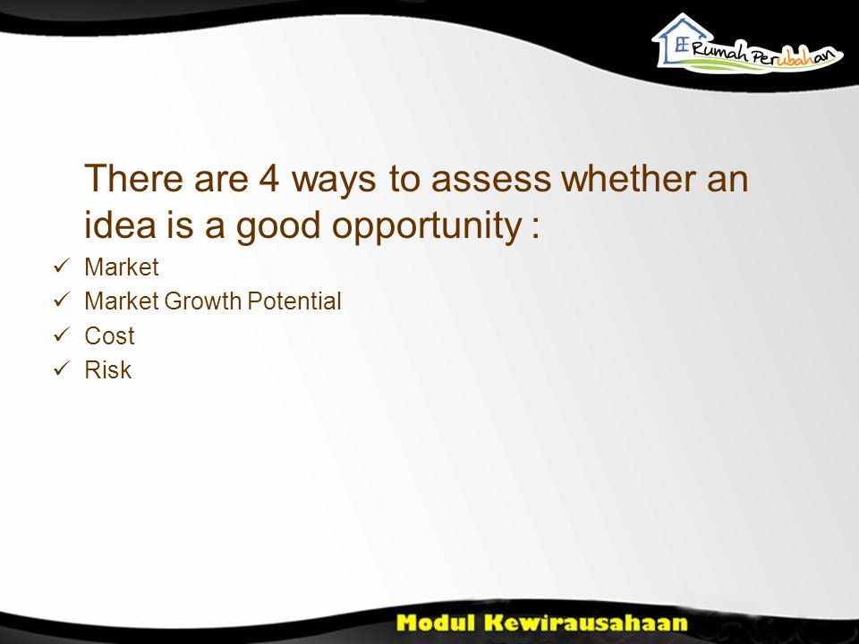 There are 4 ways to assess whether an idea is a good opportunity : Market Market Growth Potential Cost Risk