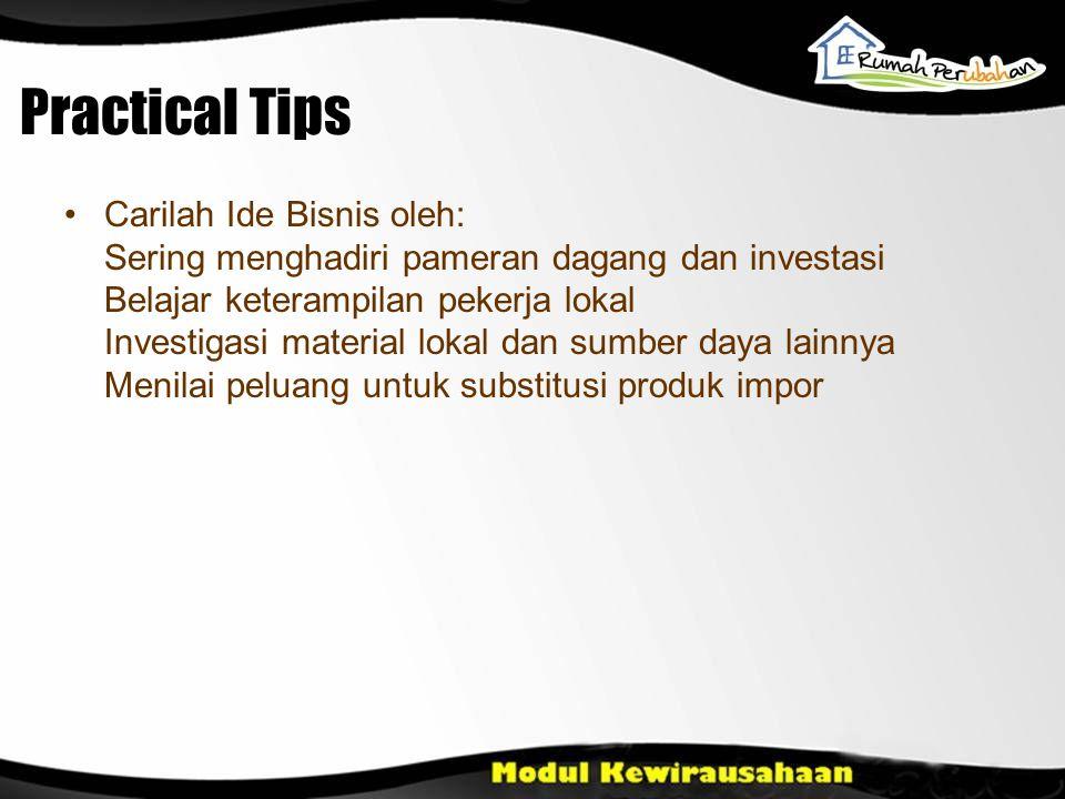 Practical Tips Carilah Ide Bisnis oleh: Sering menghadiri pameran dagang dan investasi Belajar keterampilan pekerja lokal Investigasi material lokal d
