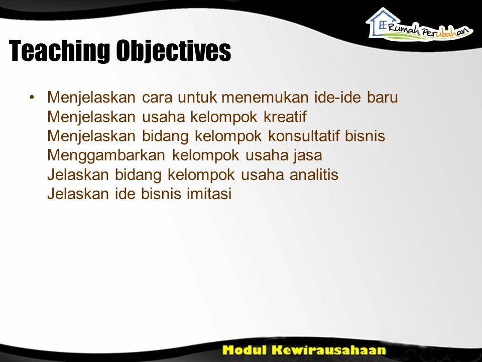 Teaching Objectives Menjelaskan cara untuk menemukan ide-ide baru Menjelaskan usaha kelompok kreatif Menjelaskan bidang kelompok konsultatif bisnis Me