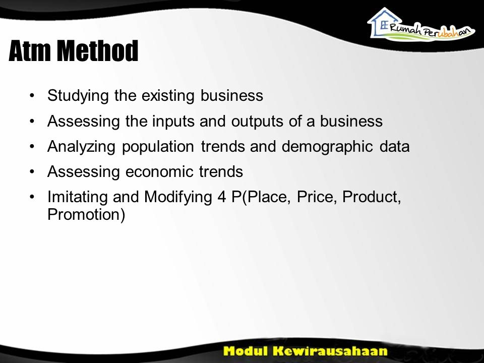 Atm Method Studying the existing business Assessing the inputs and outputs of a business Analyzing population trends and demographic data Assessing economic trends Imitating and Modifying 4 P(Place, Price, Product, Promotion)