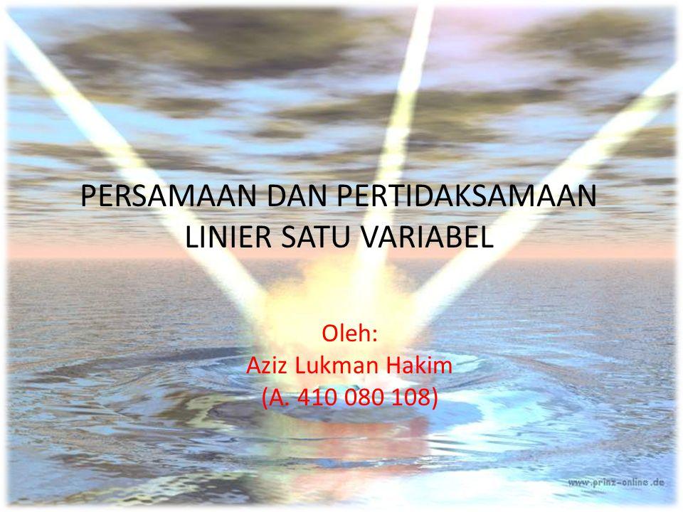 PERSAMAAN DAN PERTIDAKSAMAAN LINIER SATU VARIABEL Oleh: Aziz Lukman Hakim (A. 410 080 108)