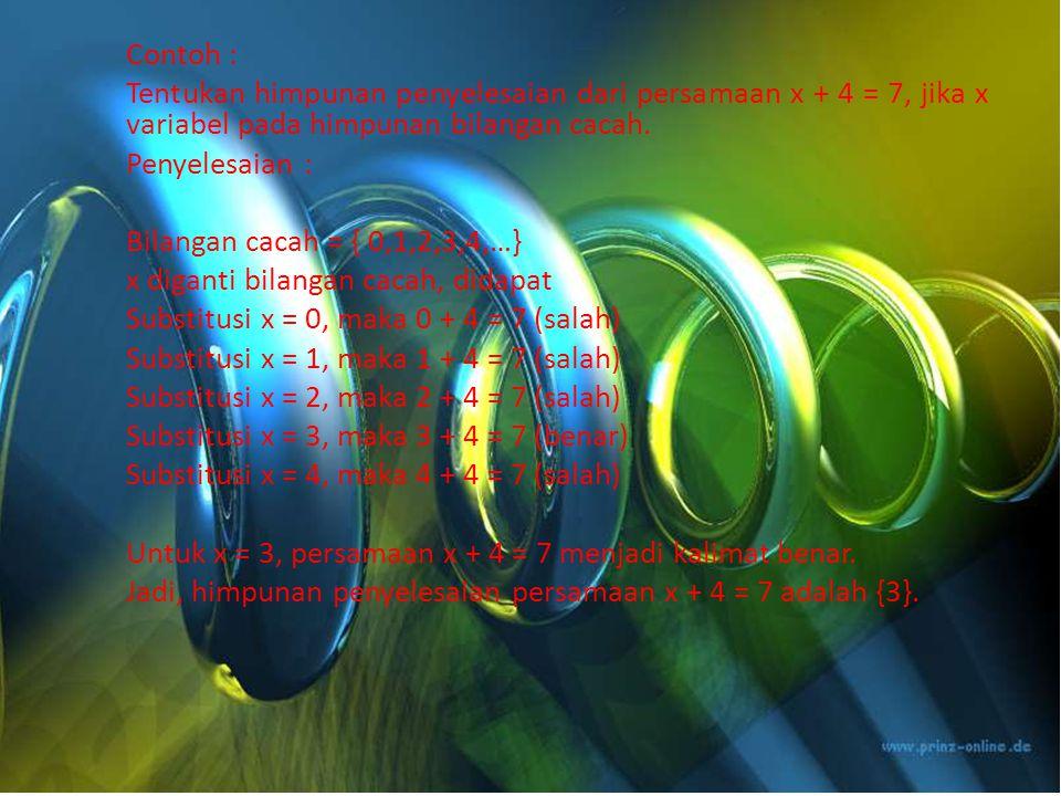 Contoh : Tentukan himpunan penyelesaian dari persamaan x + 4 = 7, jika x variabel pada himpunan bilangan cacah.