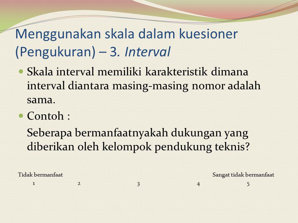 Menggunakan skala dalam kuesioner (Pengukuran) – 3. Interval Skala interval memiliki karakteristik dimana interval diantara masing-masing nomor adalah