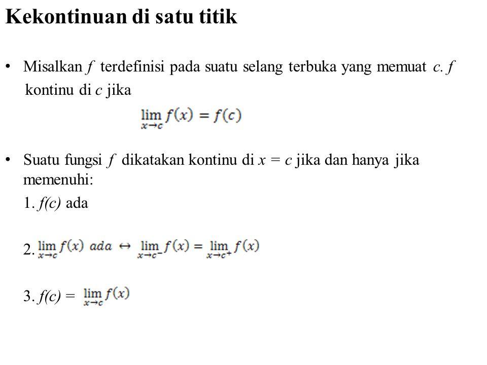 Kekontinuan di satu titik Misalkan f terdefinisi pada suatu selang terbuka yang memuat c. f kontinu di c jika Suatu fungsi f dikatakan kontinu di x =