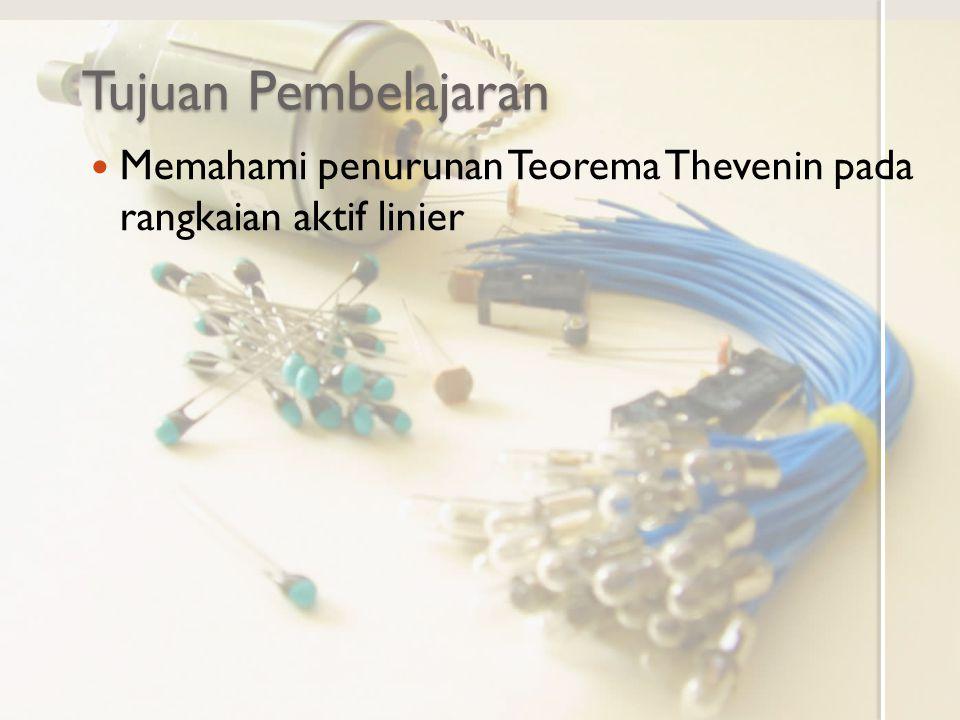 Tujuan Pembelajaran Memahami penurunan Teorema Thevenin pada rangkaian aktif linier
