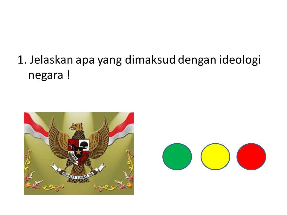 1. Jelaskan apa yang dimaksud dengan ideologi negara !