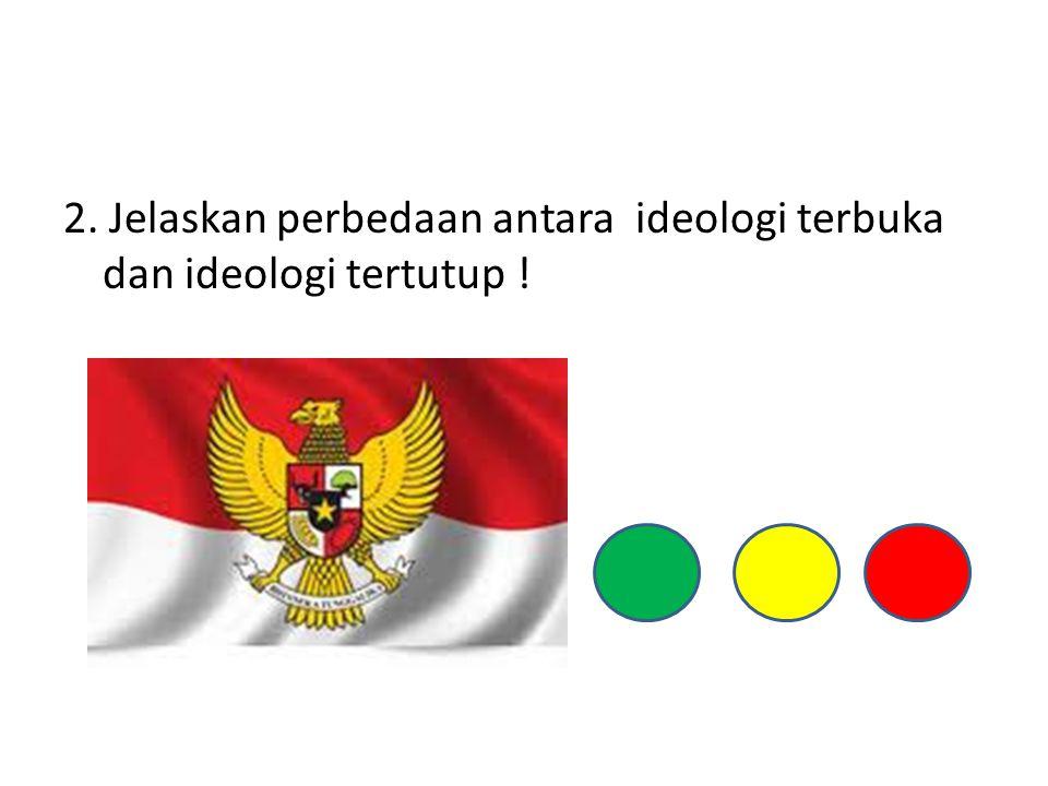 2. Jelaskan perbedaan antara ideologi terbuka dan ideologi tertutup !