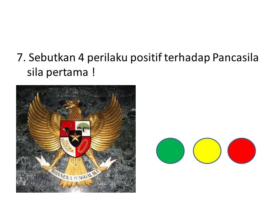 7. Sebutkan 4 perilaku positif terhadap Pancasila sila pertama !