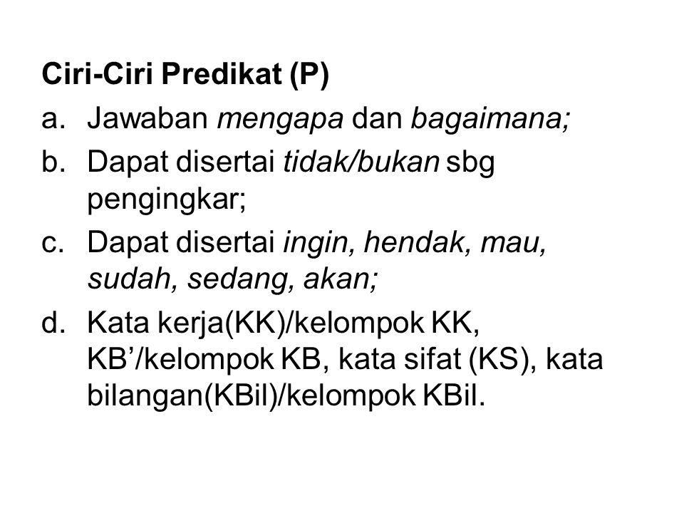 Ciri-Ciri Predikat (P) a.Jawaban mengapa dan bagaimana; b.Dapat disertai tidak/bukan sbg pengingkar; c.Dapat disertai ingin, hendak, mau, sudah, sedan