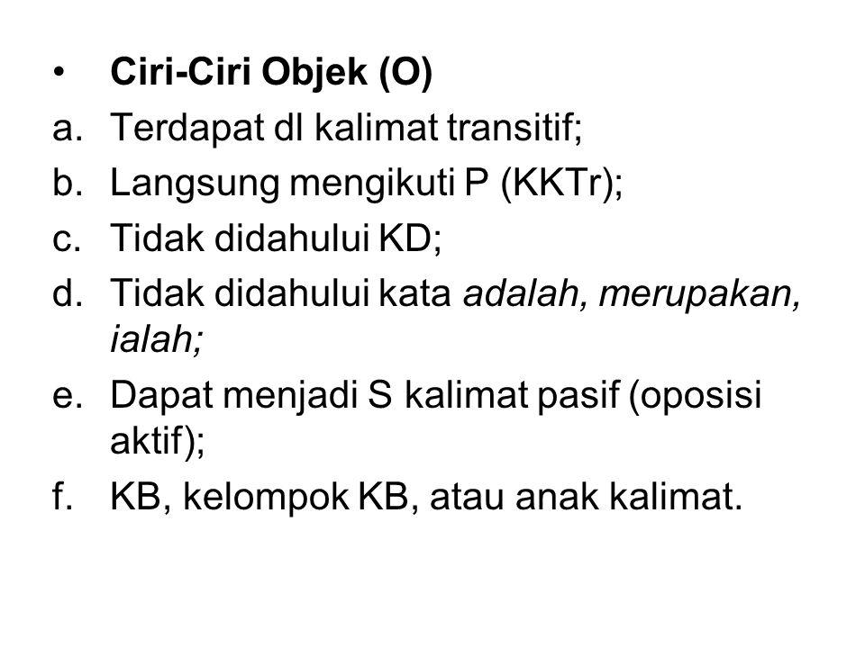Ciri-Ciri Objek (O) a.Terdapat dl kalimat transitif; b.Langsung mengikuti P (KKTr); c.Tidak didahului KD; d.Tidak didahului kata adalah, merupakan, ia