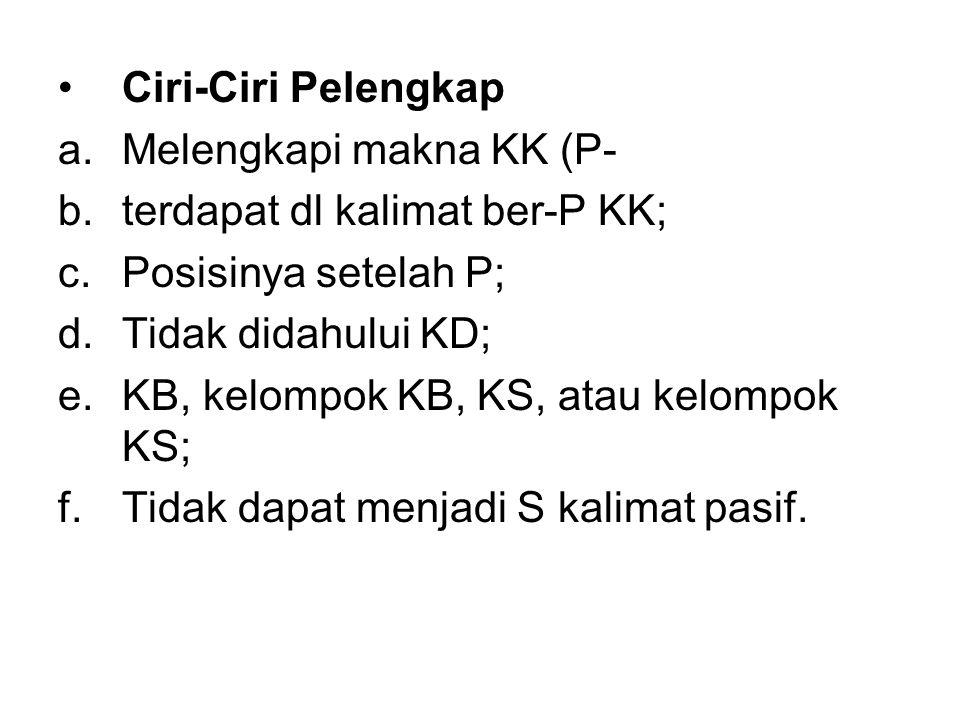 Ciri-Ciri Pelengkap a.Melengkapi makna KK (P- b.terdapat dl kalimat ber-P KK; c.Posisinya setelah P; d.Tidak didahului KD; e.KB, kelompok KB, KS, atau