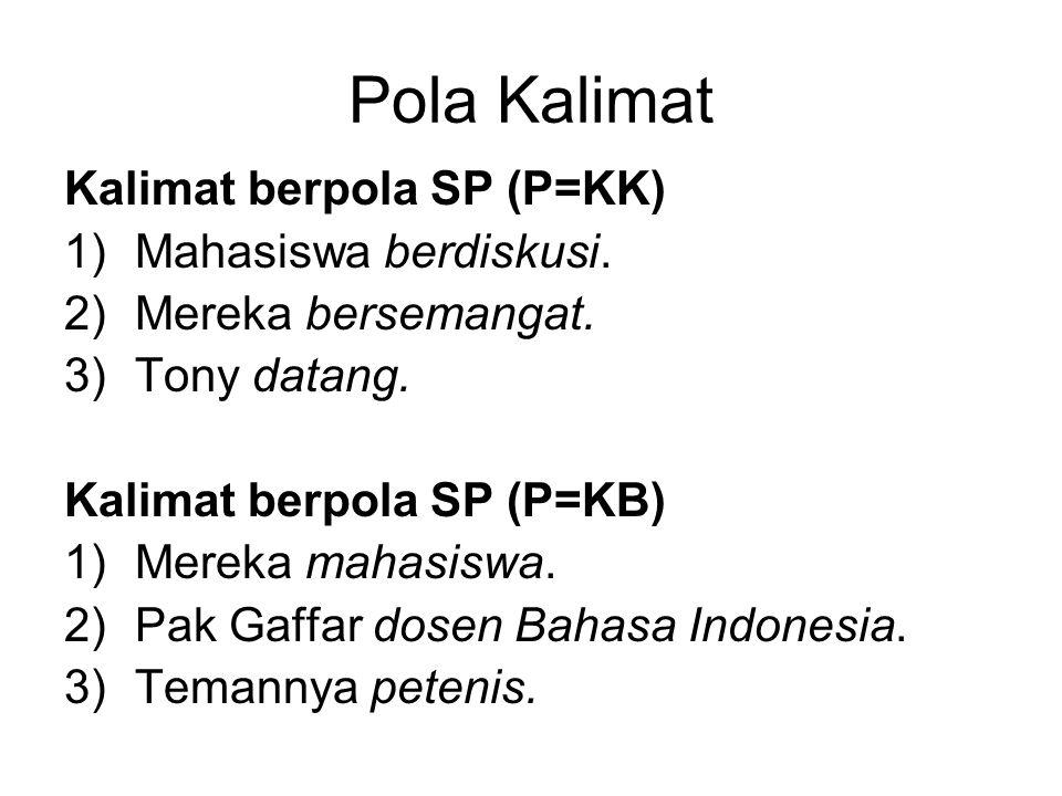 Pola Kalimat Kalimat berpola SP (P=KK) 1)Mahasiswa berdiskusi. 2)Mereka bersemangat. 3)Tony datang. Kalimat berpola SP (P=KB) 1)Mereka mahasiswa. 2)Pa