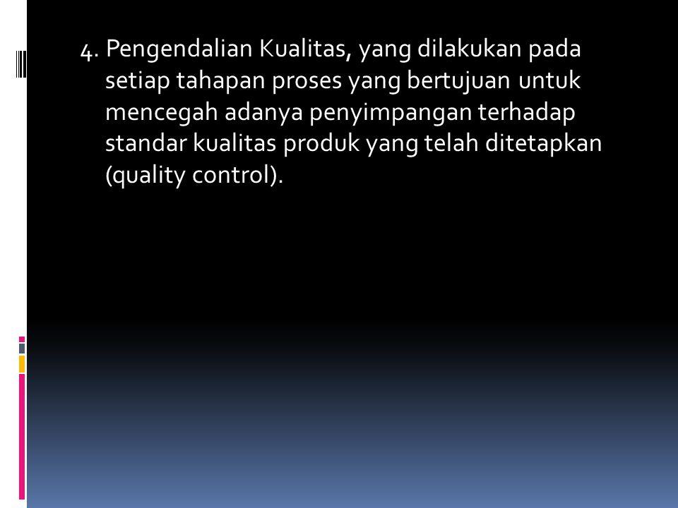 4. Pengendalian Kualitas, yang dilakukan pada setiap tahapan proses yang bertujuan untuk mencegah adanya penyimpangan terhadap standar kualitas produk
