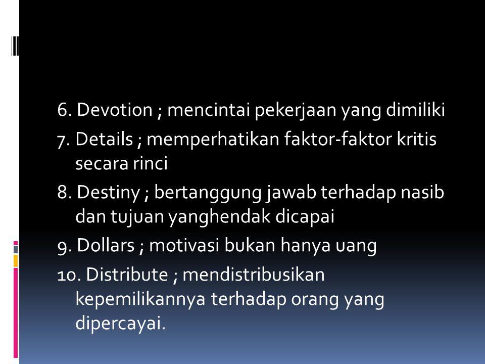 6. Devotion ; mencintai pekerjaan yang dimiliki 7. Details ; memperhatikan faktor-faktor kritis secara rinci 8. Destiny ; bertanggung jawab terhadap n