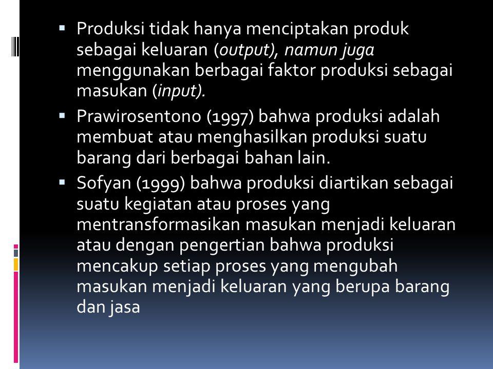  Produksi tidak hanya menciptakan produk sebagai keluaran (output), namun juga menggunakan berbagai faktor produksi sebagai masukan (input).  Prawir