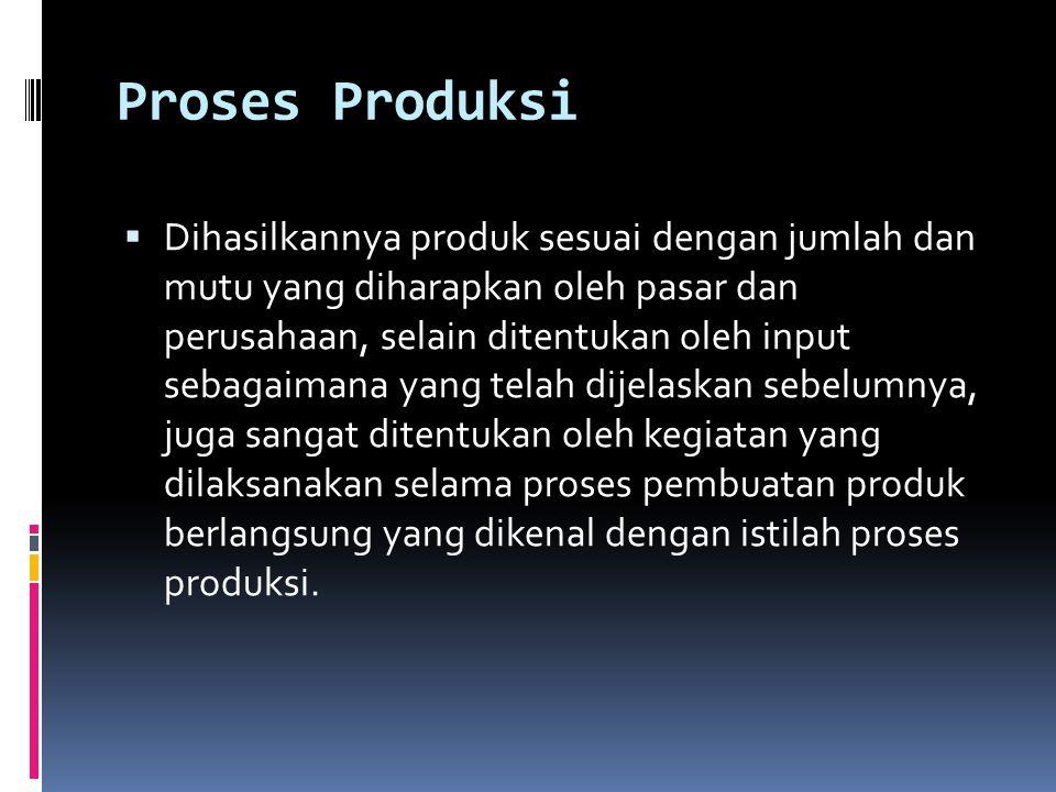 Proses Produksi  Dihasilkannya produk sesuai dengan jumlah dan mutu yang diharapkan oleh pasar dan perusahaan, selain ditentukan oleh input sebagaimana yang telah dijelaskan sebelumnya, juga sangat ditentukan oleh kegiatan yang dilaksanakan selama proses pembuatan produk berlangsung yang dikenal dengan istilah proses produksi.