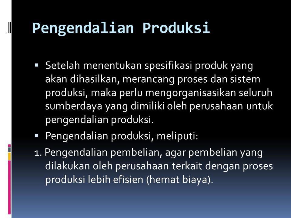 Pengendalian Produksi  Setelah menentukan spesifikasi produk yang akan dihasilkan, merancang proses dan sistem produksi, maka perlu mengorganisasikan seluruh sumberdaya yang dimiliki oleh perusahaan untuk pengendalian produksi.