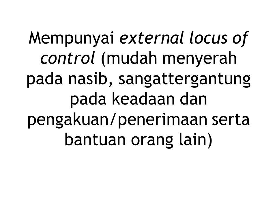 Mempunyai external locus of control (mudah menyerah pada nasib, sangattergantung pada keadaan dan pengakuan/penerimaan serta bantuan orang lain)