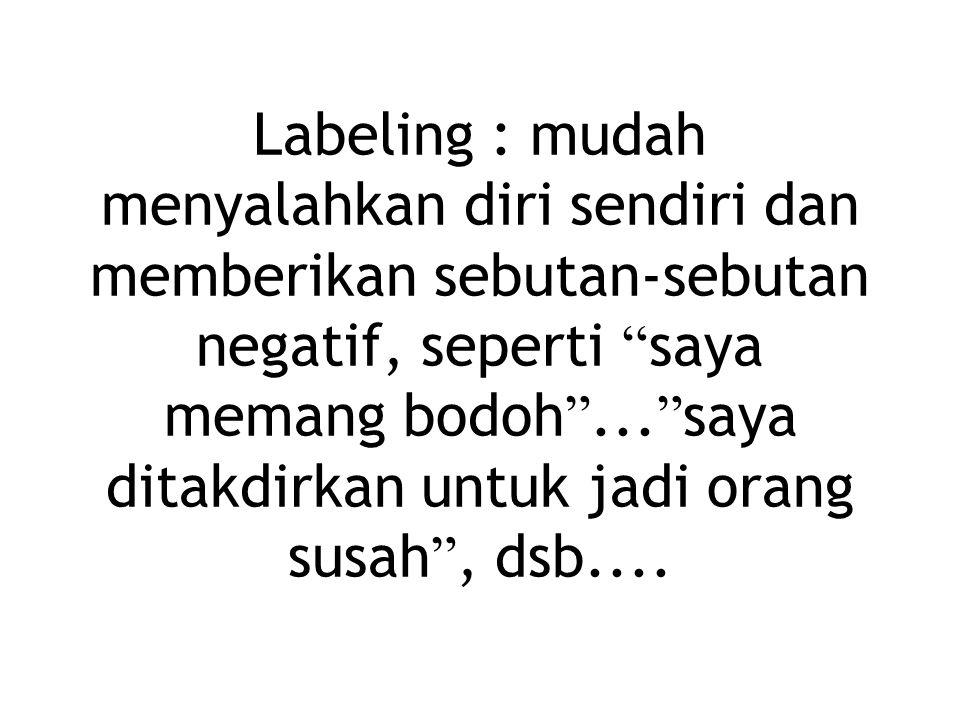 Labeling : mudah menyalahkan diri sendiri dan memberikan sebutan-sebutan negatif, seperti saya memang bodoh ...