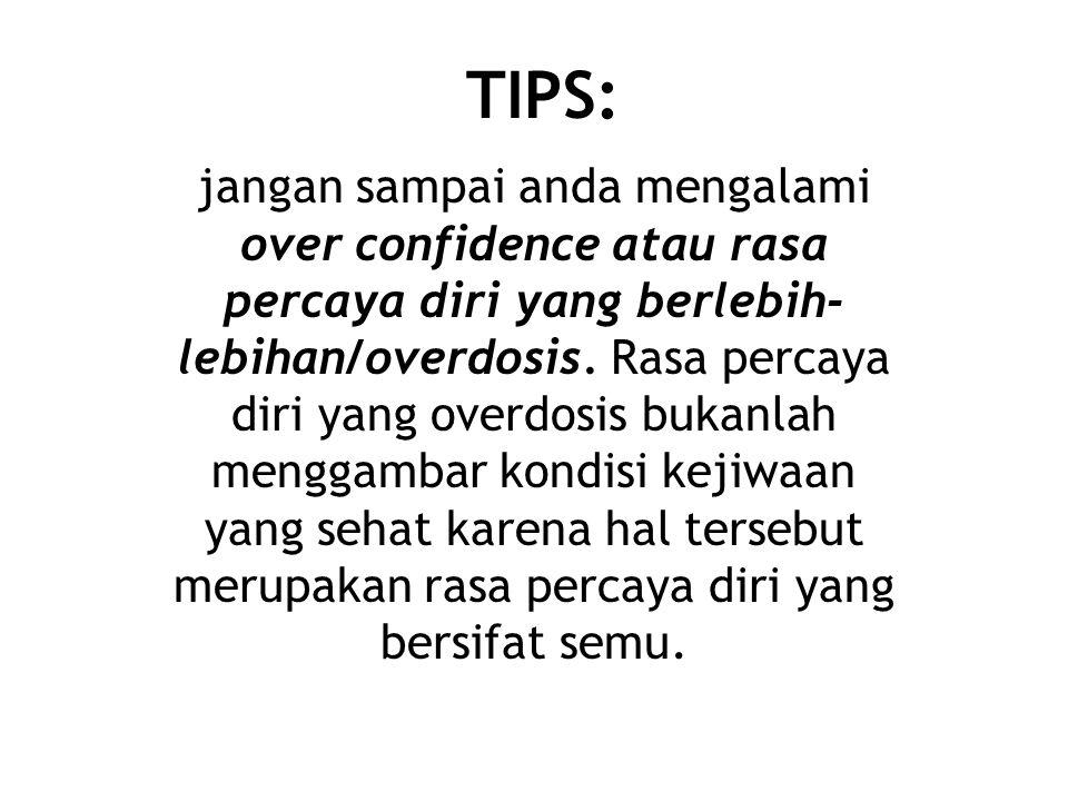 TIPS: jangan sampai anda mengalami over confidence atau rasa percaya diri yang berlebih- lebihan/overdosis.