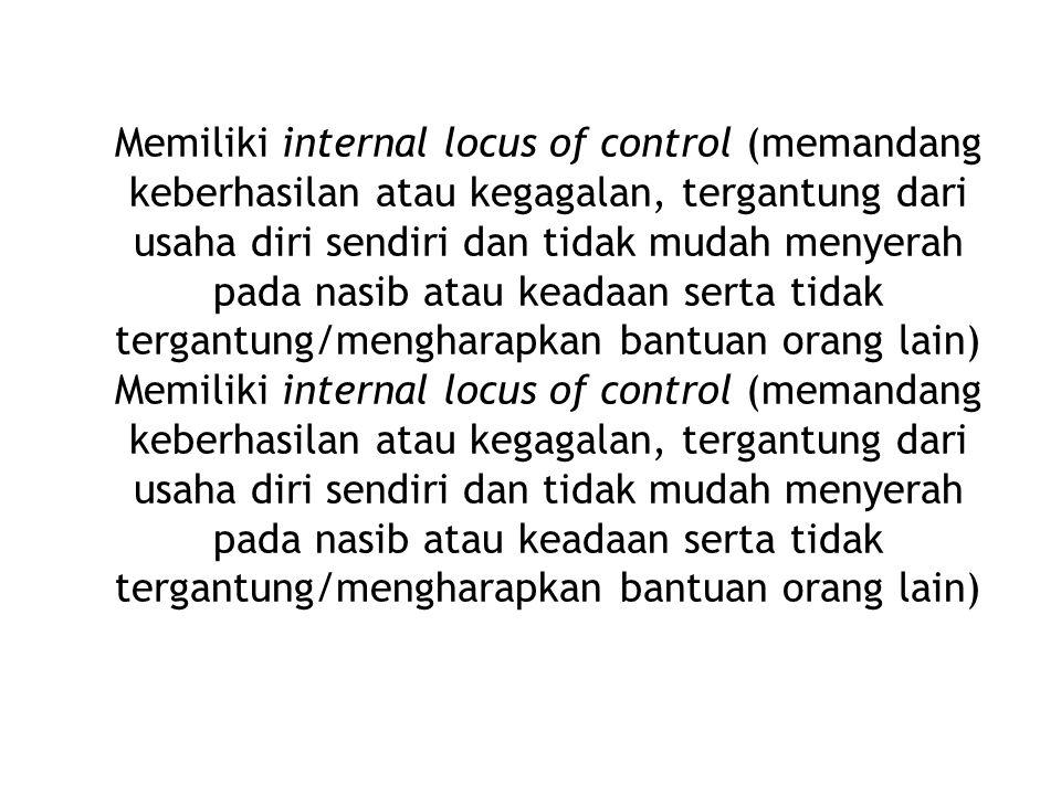 Memiliki internal locus of control (memandang keberhasilan atau kegagalan, tergantung dari usaha diri sendiri dan tidak mudah menyerah pada nasib atau keadaan serta tidak tergantung/mengharapkan bantuan orang lain)