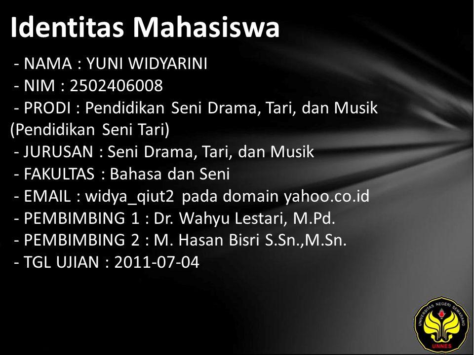 Identitas Mahasiswa - NAMA : YUNI WIDYARINI - NIM : 2502406008 - PRODI : Pendidikan Seni Drama, Tari, dan Musik (Pendidikan Seni Tari) - JURUSAN : Seni Drama, Tari, dan Musik - FAKULTAS : Bahasa dan Seni - EMAIL : widya_qiut2 pada domain yahoo.co.id - PEMBIMBING 1 : Dr.