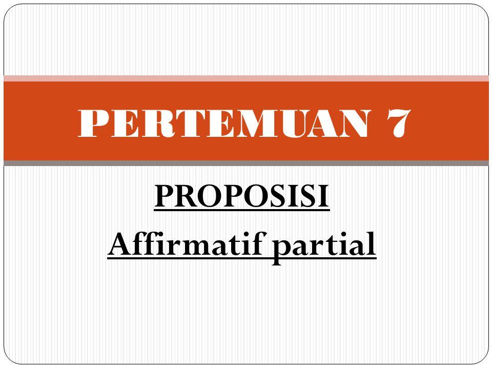 PROPOSISI Affirmatif partial PERTEMUAN 7