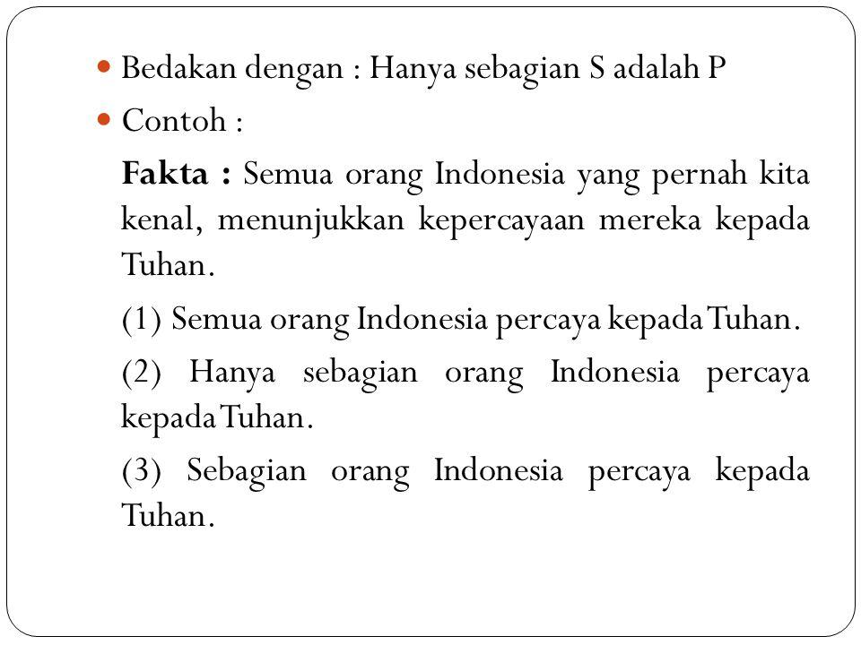 Bedakan dengan : Hanya sebagian S adalah P Contoh : Fakta : Semua orang Indonesia yang pernah kita kenal, menunjukkan kepercayaan mereka kepada Tuhan.