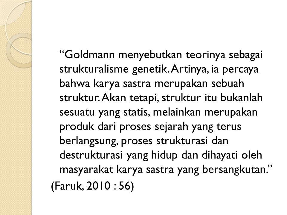 """""""Goldmann menyebutkan teorinya sebagai strukturalisme genetik. Artinya, ia percaya bahwa karya sastra merupakan sebuah struktur. Akan tetapi, struktur"""