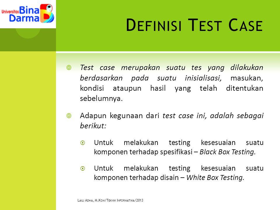 D EFINISI T EST C ASE  Test case merupakan suatu tes yang dilakukan berdasarkan pada suatu inisialisasi, masukan, kondisi ataupun hasil yang telah ditentukan sebelumnya.