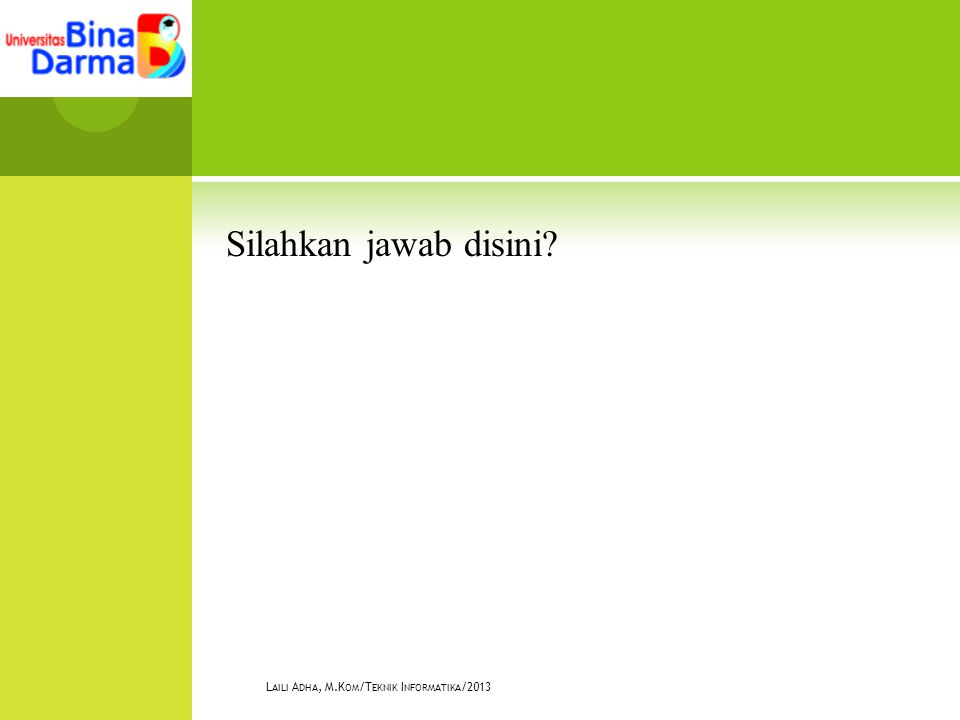 Silahkan jawab disini? L AILI A DHA, M.K OM /T EKNIK I NFORMATIKA /2013