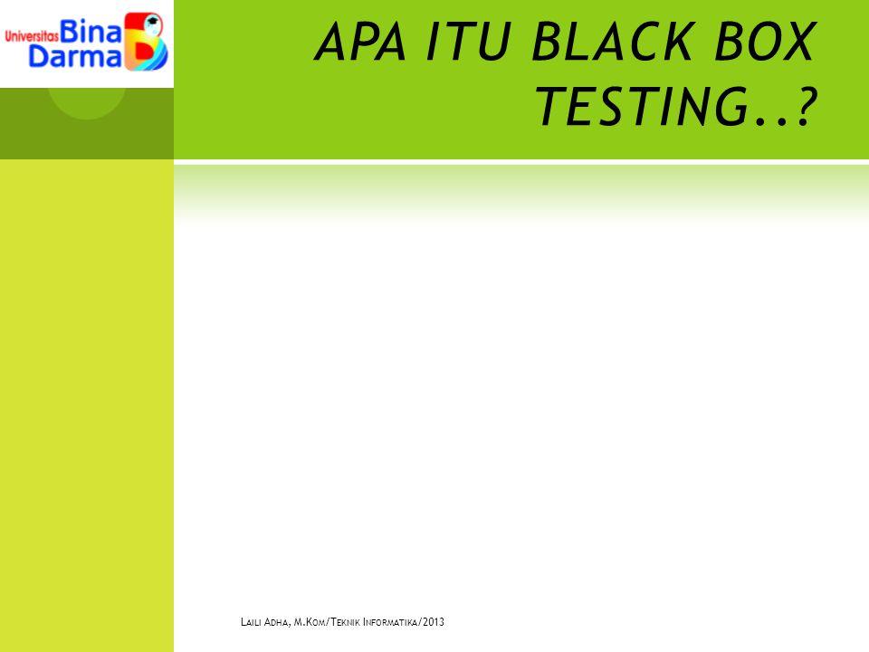 APA ITU BLACK BOX TESTING.. L AILI A DHA, M.K OM /T EKNIK I NFORMATIKA /2013