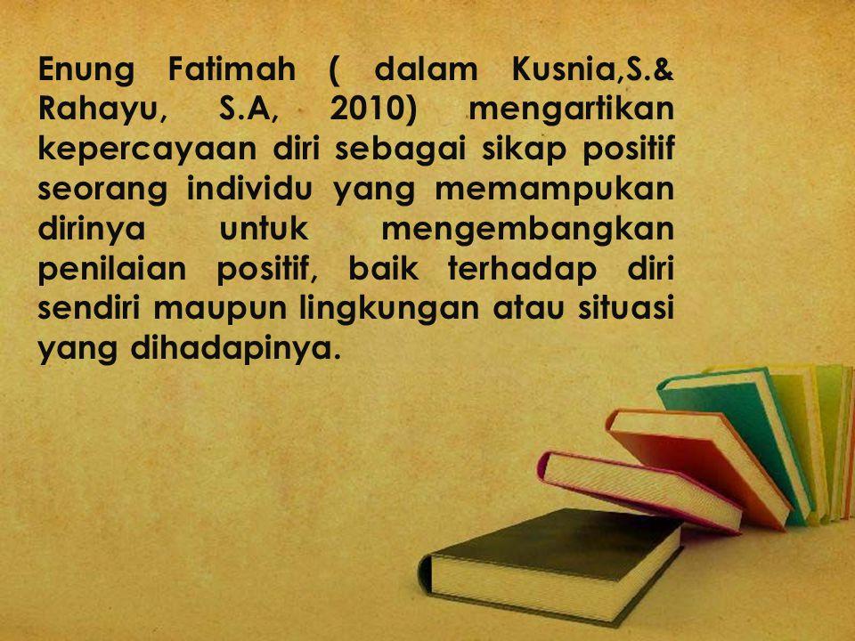 Enung Fatimah ( dalam Kusnia,S.& Rahayu, S.A, 2010) mengartikan kepercayaan diri sebagai sikap positif seorang individu yang memampukan dirinya untuk