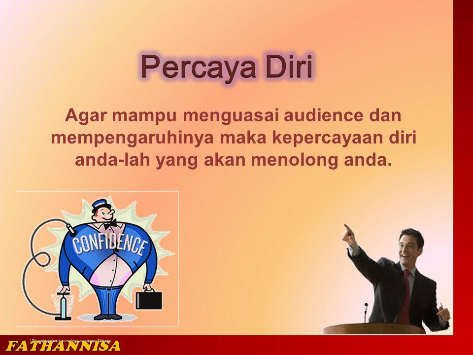 Agar mampu menguasai audience dan mempengaruhinya maka kepercayaan diri anda-lah yang akan menolong anda.