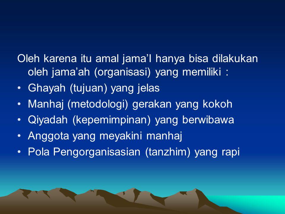 Oleh karena itu amal jama'I hanya bisa dilakukan oleh jama'ah (organisasi) yang memiliki : Ghayah (tujuan) yang jelas Manhaj (metodologi) gerakan yang