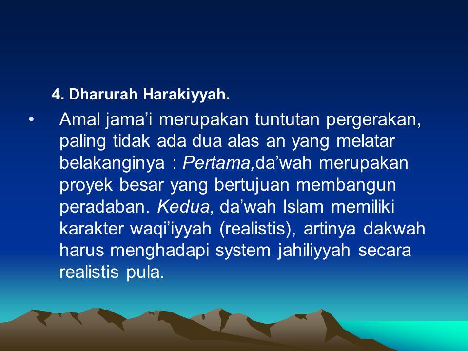 4. Dharurah Harakiyyah. Amal jama'i merupakan tuntutan pergerakan, paling tidak ada dua alas an yang melatar belakanginya : Pertama,da'wah merupakan p