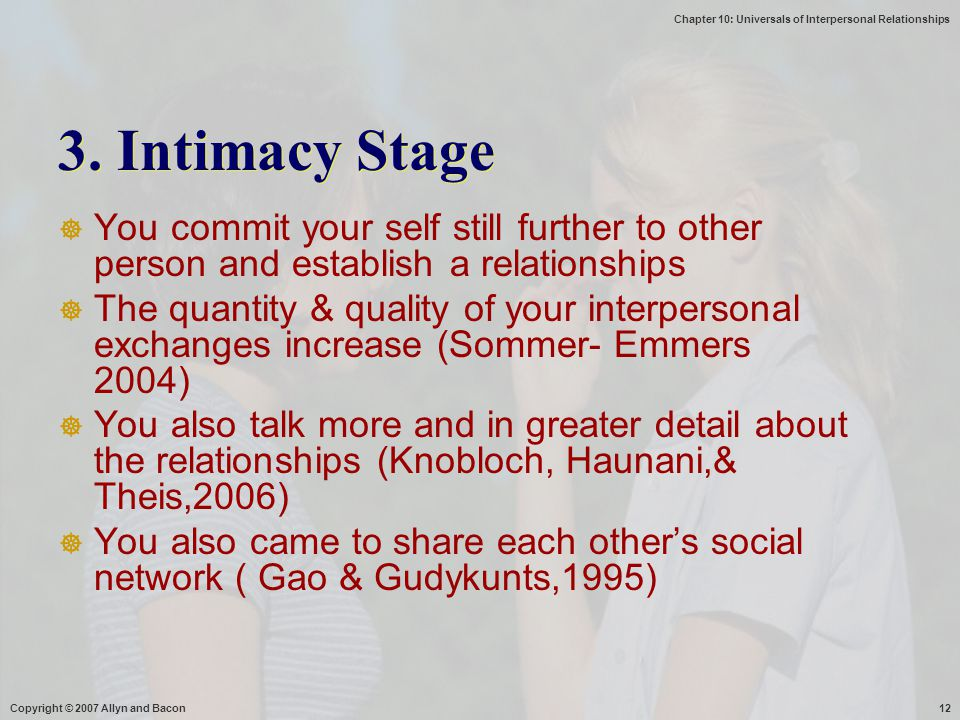 Chapter 10: Universals of Interpersonal Relationships Copyright © 2007 Allyn and Bacon12 3. Intimacy Stage  You commit your self still further to oth