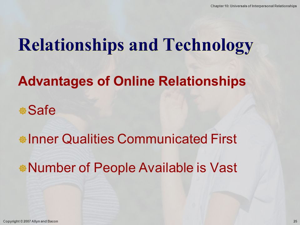 Chapter 10: Universals of Interpersonal Relationships Copyright © 2007 Allyn and Bacon25 Advantages of Online Relationships  Safe  Inner Qualities C