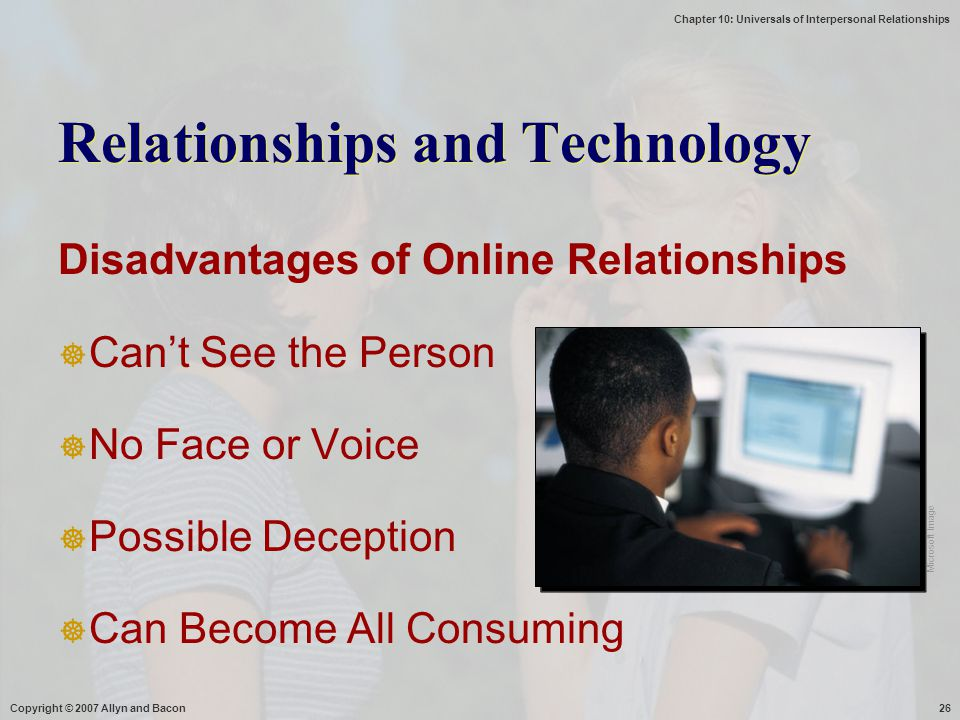 Chapter 10: Universals of Interpersonal Relationships Copyright © 2007 Allyn and Bacon26 Disadvantages of Online Relationships  Can't See the Person